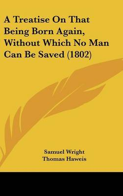 A Treatise on That Being Born Again, Without Which No Man Can Be Saved (1802) by Samuel Wright image