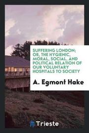 Suffering London; Or, the Hygienic, Moral, Social, and Political Relation of Our Voluntary Hospitals to Society by A Egmont Hake image