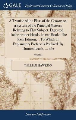 A Treatise of the Pleas of the Crown; Or, a System of the Principal Matters Relating to That Subject, Digested Under Proper Heads. in Two Books the Sixth Edition, .. to Which an Explanatory Preface Is Prefixed. by Thomas Leach, ... of 2; Volume 1 by William Hawkins