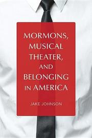 Mormons, Musical Theater, and Belonging in America by Jake Johnson