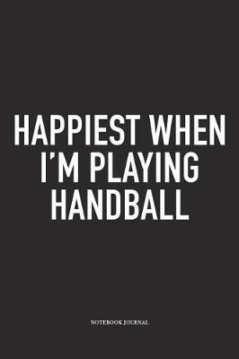 Happiest When I'm Playing Handball by Getthread Handball Journals