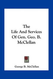 The Life and Services of Gen. Geo. B. McClellan by George B.McClellan