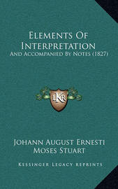 Elements of Interpretation: And Accompanied by Notes (1827) by Johann August Ernesti