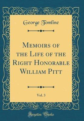 Memoirs of the Life of the Right Honorable William Pitt, Vol. 3 (Classic Reprint) by George Tomline