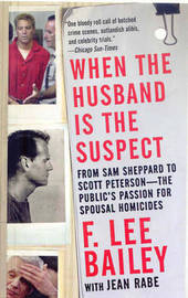 When the Husband is the Suspect: From Sam Sheppard to Scott Peterson - the Public's Passion for Spousal Homicides by F.Lee Bailey image