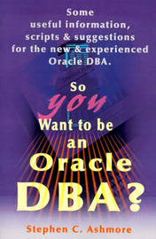 So You Want to Be an Oracle DBA?: Some Useful Information, Scripts and Suggestions for the New and Experienced Oracle DBA by Stephen C. Ashmore image