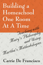 Building a Homeschool One Room at a Time: Teaching with Mary's Philosophy and Using Martha's Methodologies by Carrie De Francisco image
