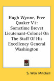 Hugh Wynne, Free Quaker V1: Sometime Brevet Lieutenant-Colonel on the Staff of His Excellency General Washington by Silas Weir Mitchell