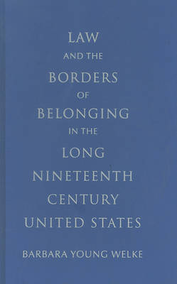 Law and the Borders of Belonging in the Long Nineteenth Century United States by Barbara Young Welke