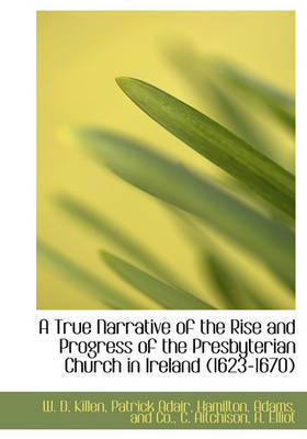 A True Narrative of the Rise and Progress of the Presbyterian Church in Ireland (1623-1670) by William D Killen