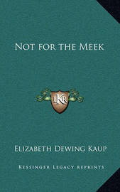 Not for the Meek by Elizabeth Dewing Kaup
