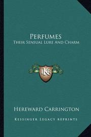 Perfumes: Their Sensual Lure and Charm by Hereward Carrington