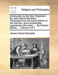 Introduction to the New Testament. by John David Michaelis, ... Translated from the Fourth Edition of the German, and Considerably Augmented with Notes, ... by Herbert Marsh, ... Volume 3 of 4 by Johann David Michaelis