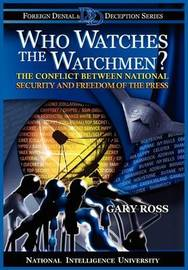 Who Watches the Watchmen? The Conflict Between National Security and Freedom of the Press by Gary Ross