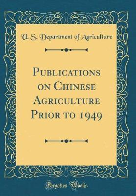 Publications on Chinese Agriculture Prior to 1949 (Classic Reprint) by U.S Department of Agriculture