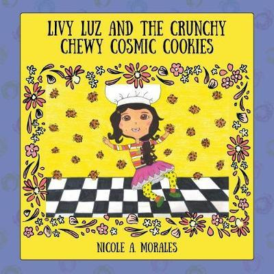 Livy Luz and the Crunchy Chewy Cosmic Cookies by Nicole a Morales