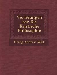 Vorlesungen Ber Die Kantische Philosophie by Georg Andreas Will