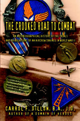 The Crooked Road to Combat: An Autobiographical History of the Trials and Tribulations of an Aircrew Trainee in World War II by Carrol F. Dillon B.A. J.D. image