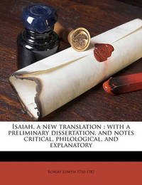 Isaiah, a New Translation: With a Preliminary Dissertation, and Notes Critical, Philological, and Explanatory Volume 1 by Robert Lowth