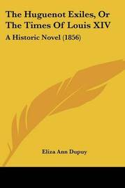 The Huguenot Exiles, or the Times of Louis XIV: A Historic Novel (1856) by Eliza Ann Dupuy