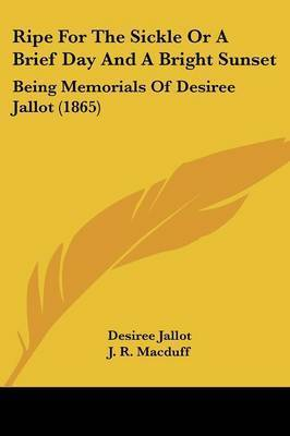 Ripe For The Sickle Or A Brief Day And A Bright Sunset: Being Memorials Of Desiree Jallot (1865) by Desiree Jallot