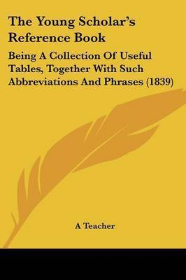 The Young Scholar's Reference Book: Being A Collection Of Useful Tables, Together With Such Abbreviations And Phrases (1839) by A Teacher
