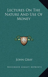 Lectures on the Nature and Use of Money by John Gray