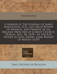 A Sermon at the Funeral of James Margetson, D.D. Late Arch-Bishop of Armagh, and Primate of All Ireland Preached at Christ Church, Dublin, Aug. 30, 1678 / By the R.R. Father in God, Henry, Lord Bishop of Meath (1679) by Henry Jones