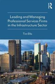 Leading and Managing Professional Services Firms in the Infrastructure Sector by Tim Ellis