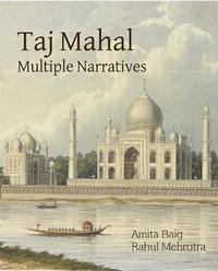 Taj Mahal Multiple Narratives by Amita Baig