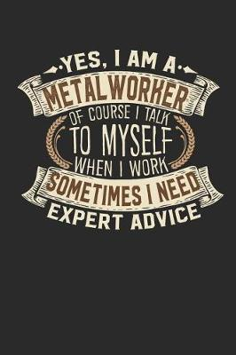 Yes, I Am a Metal Worker of Course I Talk to Myself When I Work Sometimes I Need Expert Advice by Maximus Designs