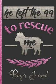 He Left the 99 to Rescue Me Prayer Journal by Hj Designs