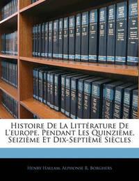 Histoire de La Littrature de L'Europe, Pendant Les Quinzime, Seizime Et Dix-Septime Sicles by Henry Hallam