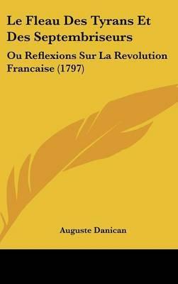 Le Fleau Des Tyrans Et Des Septembriseurs: Ou Reflexions Sur La Revolution Francaise (1797) by Auguste Danican image