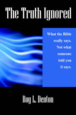 The Truth Ignored: What the Bible Really Says. Not What Someone Told You It Says. by Roy , L. Denton