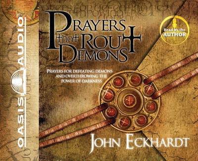 Prayers That Rout Demons: Prayers for Defeating Demons and Overthrowing the Power of Darkness by John Eckhardt