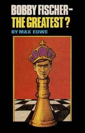 Bobby Fischer - The Greatest? by Max Euwe