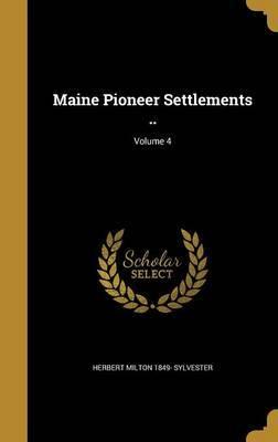 Maine Pioneer Settlements ..; Volume 4 by Herbert Milton 1849- Sylvester