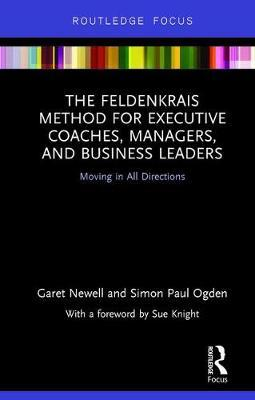 The Feldenkrais Method for Executive Coaches, Managers, and Business Leaders by Garet Newell