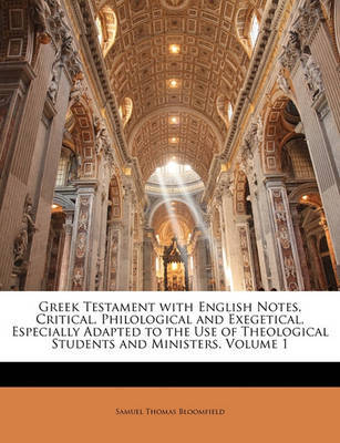 Greek Testament with English Notes, Critical, Philological and Exegetical, Especially Adapted to the Use of Theological Students and Ministers, Volume 1 by Samuel Thomas Bloomfield