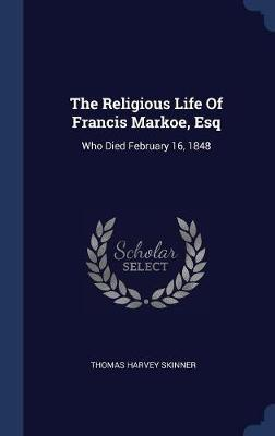 The Religious Life of Francis Markoe, Esq by Thomas Harvey Skinner