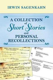A Collection of Short Stories and Personal Recollections by Irwin Sagenkahn
