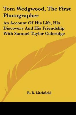 Tom Wedgwood, the First Photographer: An Account of His Life, His Discovery and His Friendship with Samuel Taylor Coleridge by R. B. Litchfield image