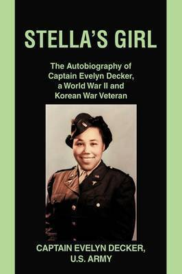 Stella's Girl: The Autobiography of Captain Evelyn Decker, a World War II and Korean War Veteran by Evelyn Decker