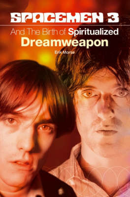 "The ""Spacemen 3"" and the Birth of ""Spiritualized"" Dreamweapon by Erik Morse"