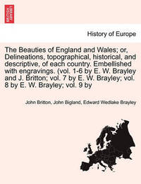 The Beauties of England and Wales; Delineations, Topographical, Historical, and Descriptive, of Each Country. Embellished with Engravings. (Vol. 1-6 by E. W. Brayley and J. Britton; Vol. 7 by E. W. Brayley; Vol. 8 by E. W. Brayley; Vol. 9 by Vol. VIII. by John Britton