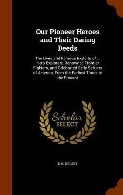 Our Pioneer Heroes and Their Daring Deeds by D.M. Kelsey