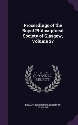 Proceedings of the Royal Philosophical Society of Glasgow, Volume 27 image