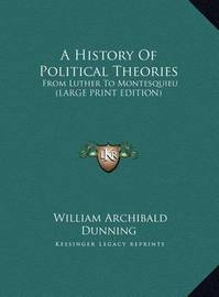A History of Political Theories: From Luther to Montesquieu (Large Print Edition) by William Archibald Dunning