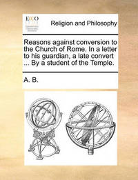 Reasons Against Conversion to the Church of Rome. in a Letter to His Guardian, a Late Convert ... by a Student of the Temple. by B A B